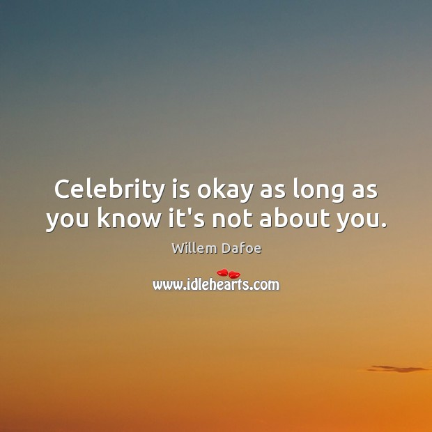Celebrity is okay as long as you know it's not about you. Willem Dafoe Picture Quote