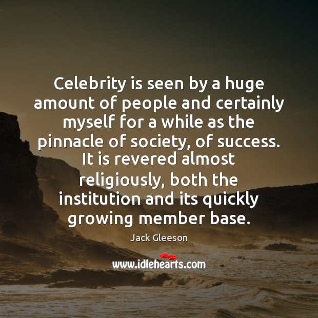 Celebrity is seen by a huge amount of people and certainly myself Image