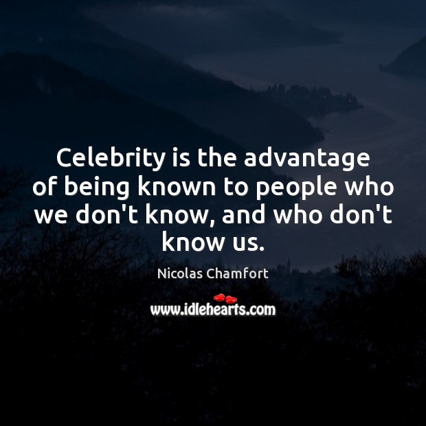 Celebrity is the advantage of being known to people who we don't Nicolas Chamfort Picture Quote