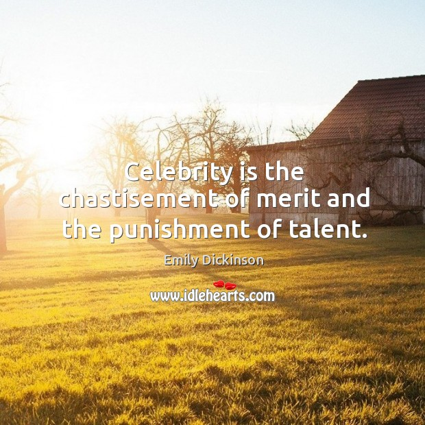 Image, Celebrity is the chastisement of merit and the punishment of talent.