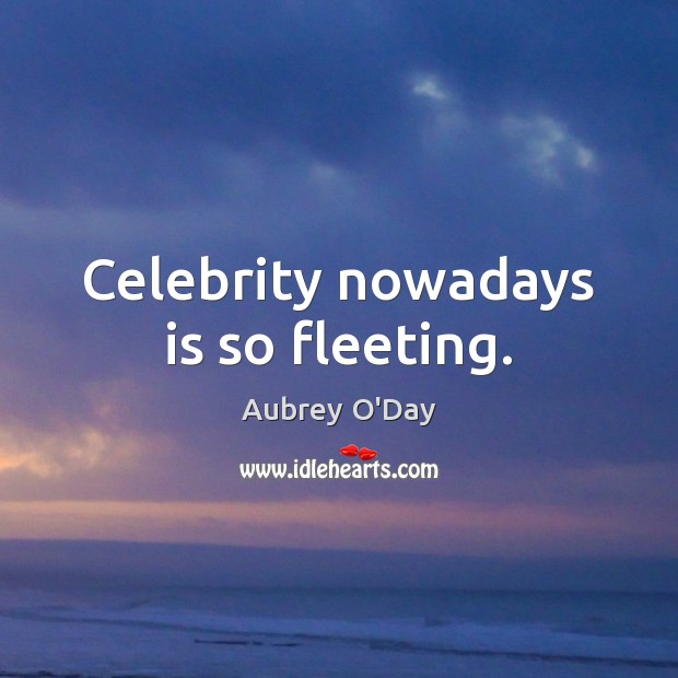Celebrity nowadays is so fleeting. Aubrey O'Day Picture Quote