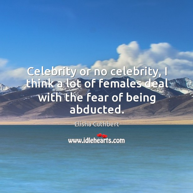 Celebrity or no celebrity, I think a lot of females deal with the fear of being abducted. Elisha Cuthbert Picture Quote