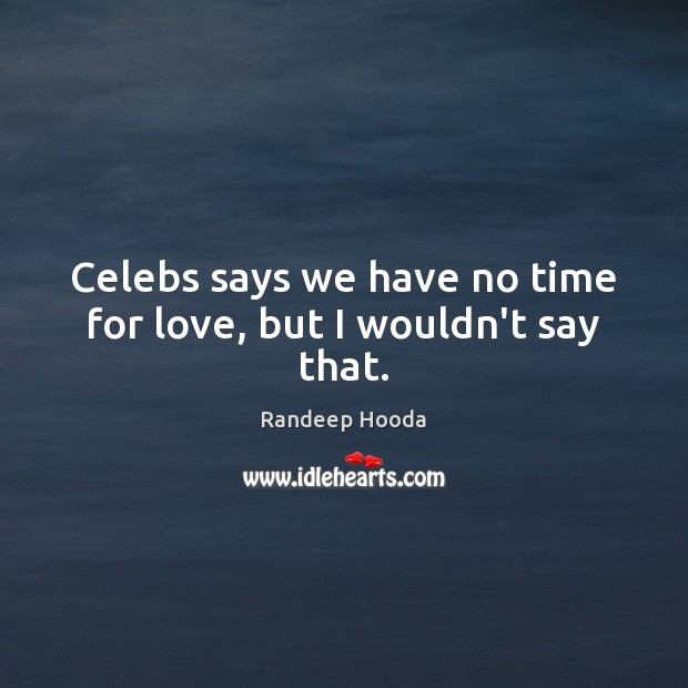 Celebs says we have no time for love, but I wouldn't say that. Image