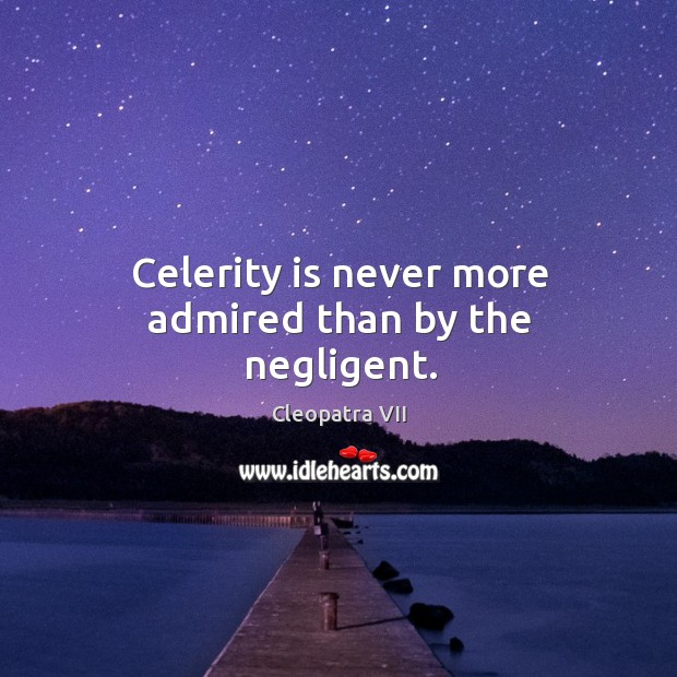 Celerity is never more admired than by the negligent. Image