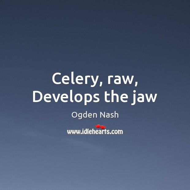 Celery, raw, Develops the jaw Ogden Nash Picture Quote
