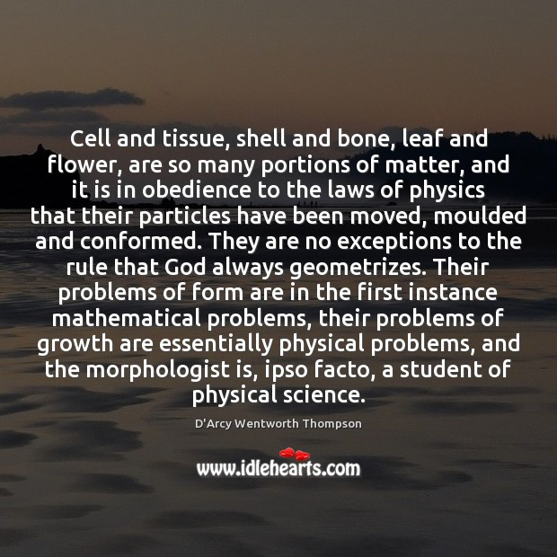 Cell and tissue, shell and bone, leaf and flower, are so many Growth Quotes Image