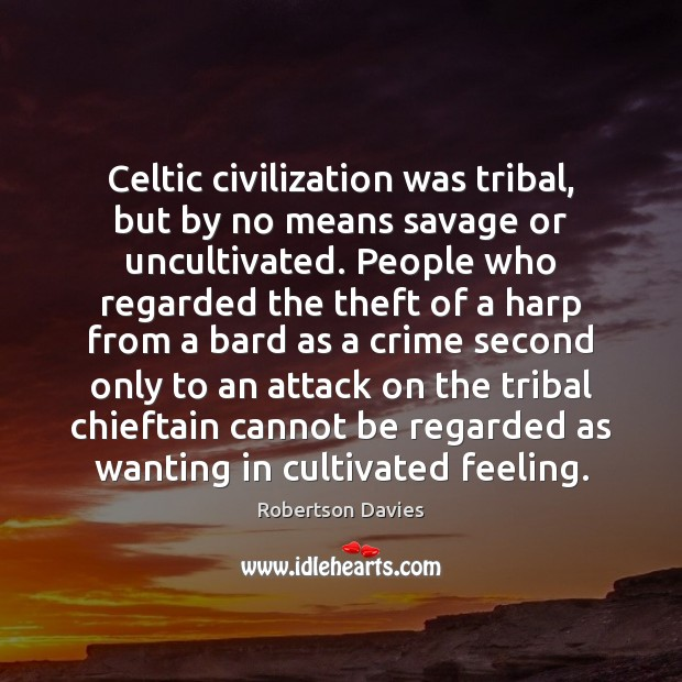 Celtic civilization was tribal, but by no means savage or uncultivated. People Crime Quotes Image