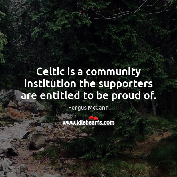 Celtic is a community institution the supporters are entitled to be proud of. Proud Quotes Image