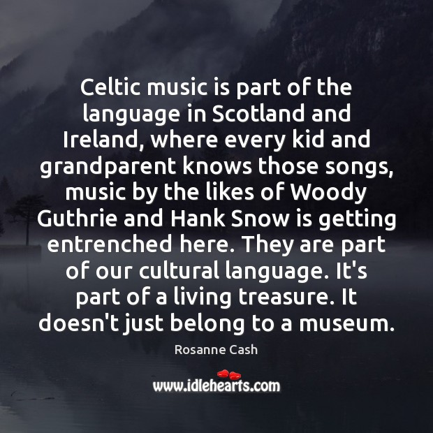 Celtic music is part of the language in Scotland and Ireland, where Rosanne Cash Picture Quote