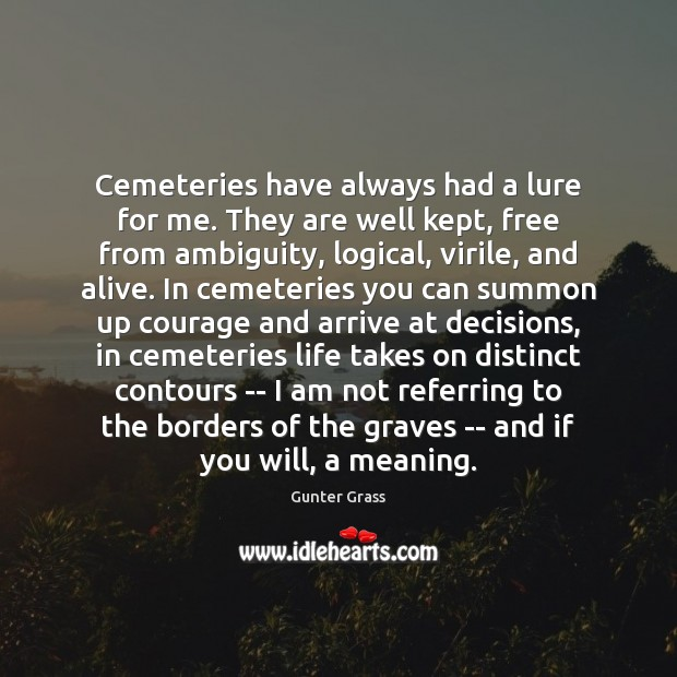 Cemeteries have always had a lure for me. They are well kept, Gunter Grass Picture Quote