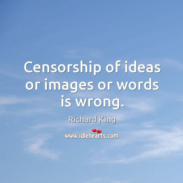 Censorship of ideas or images or words is wrong. Image
