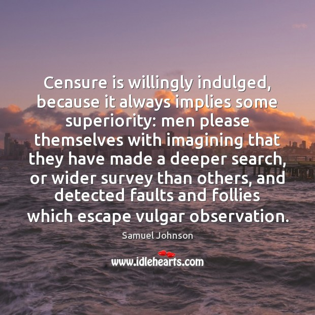 Censure is willingly indulged, because it always implies some superiority: men please Image