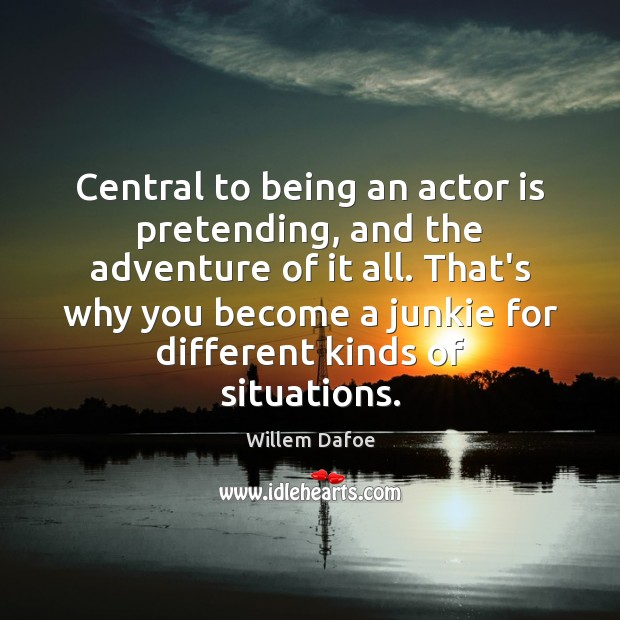 Central to being an actor is pretending, and the adventure of it Willem Dafoe Picture Quote