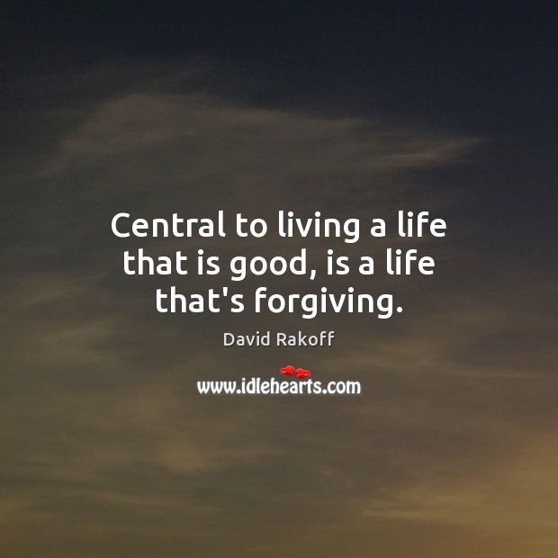 Central to living a life that is good, is a life that's forgiving. Image