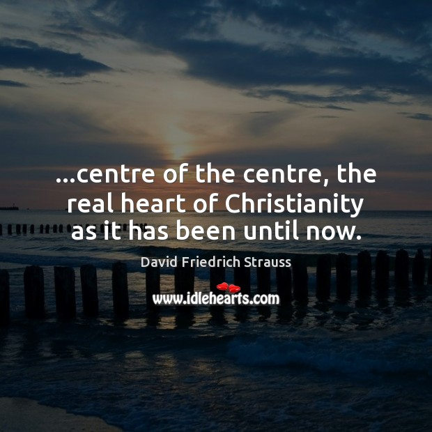 …centre of the centre, the real heart of Christianity as it has been until now. Image