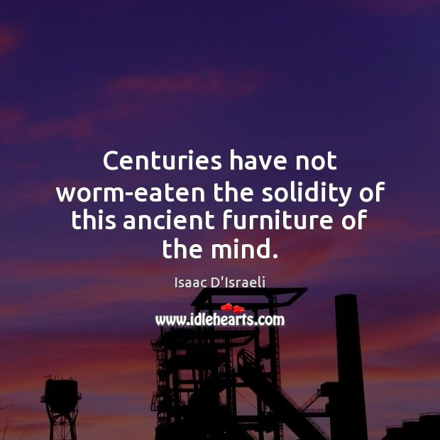 Centuries have not worm-eaten the solidity of this ancient furniture of the mind. Image