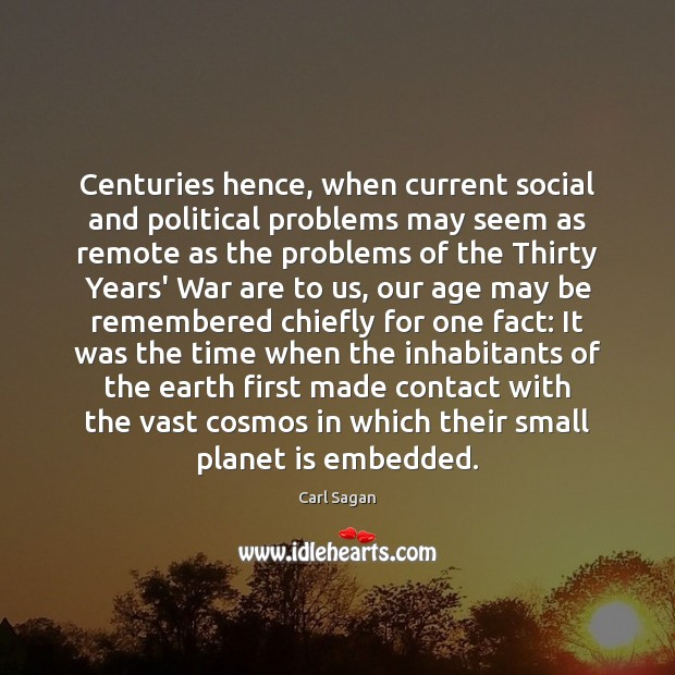 Centuries hence, when current social and political problems may seem as remote Carl Sagan Picture Quote
