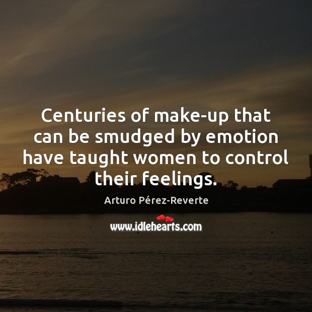 Centuries of make-up that can be smudged by emotion have taught women Image