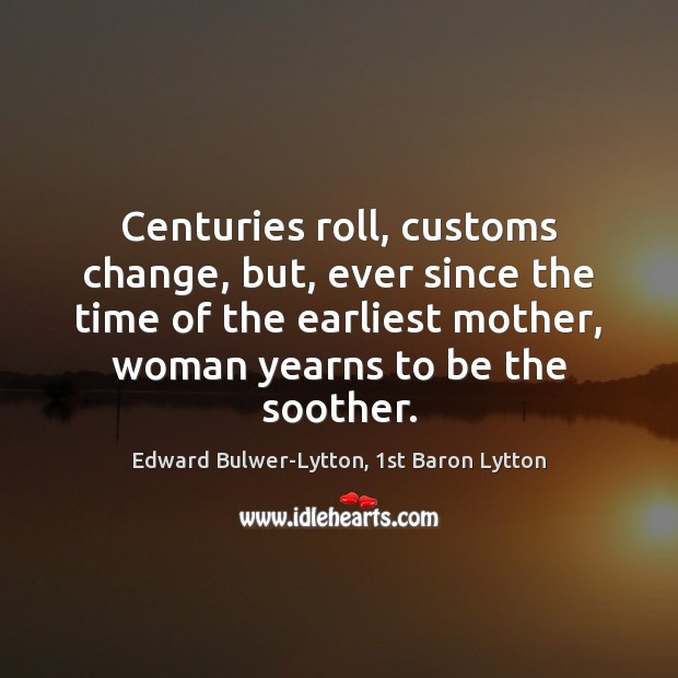 Centuries roll, customs change, but, ever since the time of the earliest Image