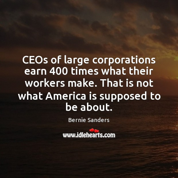 CEOs of large corporations earn 400 times what their workers make. That is Bernie Sanders Picture Quote