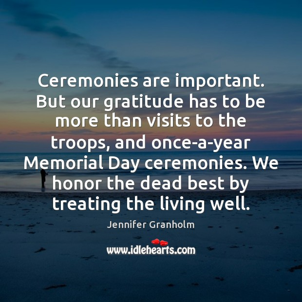 Ceremonies are important. But our gratitude has to be more than visits Jennifer Granholm Picture Quote