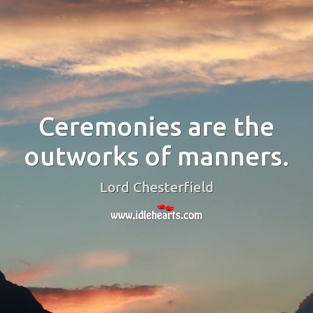 Ceremonies are the outworks of manners. Lord Chesterfield Picture Quote