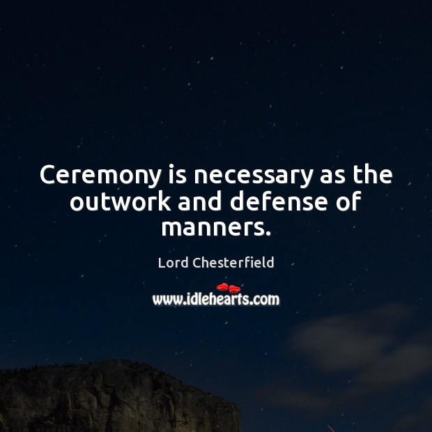 Ceremony is necessary as the outwork and defense of manners. Lord Chesterfield Picture Quote