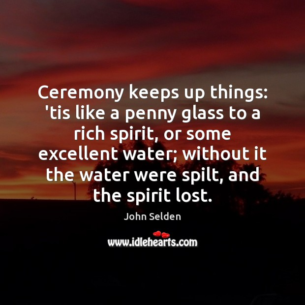 Ceremony keeps up things: 'tis like a penny glass to a rich John Selden Picture Quote