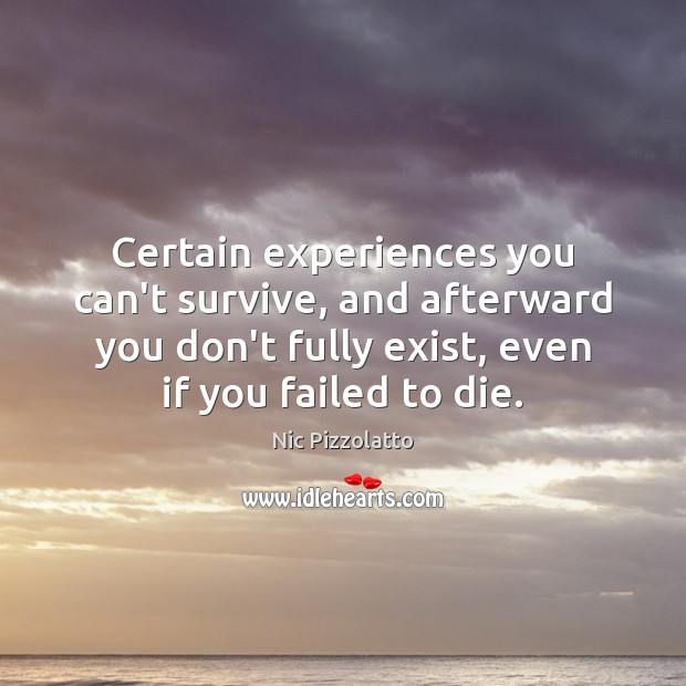 Certain experiences you can't survive, and afterward you don't fully exist, even Image