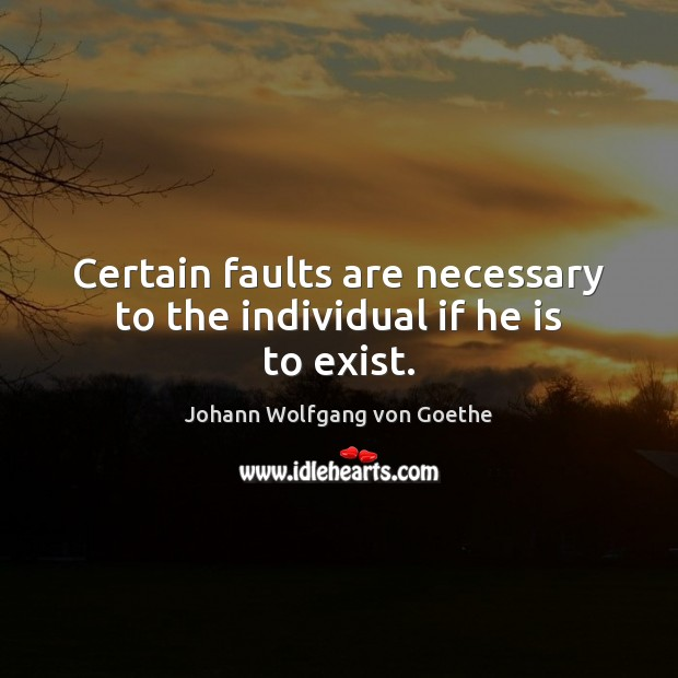 Certain faults are necessary to the individual if he is to exist. Image
