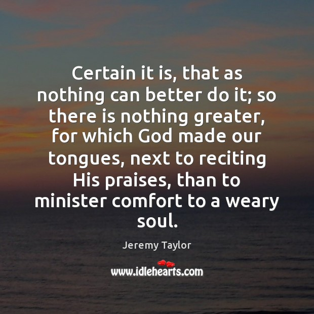 Certain it is, that as nothing can better do it; so there Jeremy Taylor Picture Quote