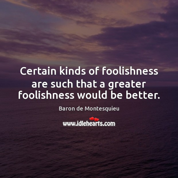 Certain kinds of foolishness are such that a greater foolishness would be better. Baron de Montesquieu Picture Quote