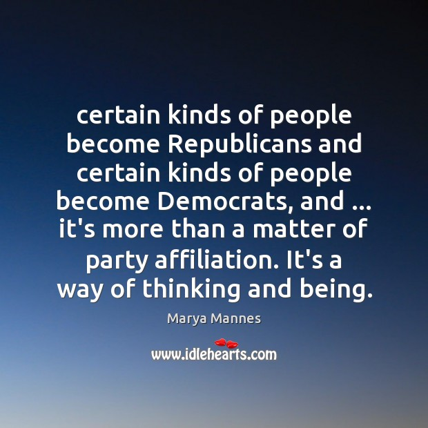 Certain kinds of people become Republicans and certain kinds of people become Marya Mannes Picture Quote