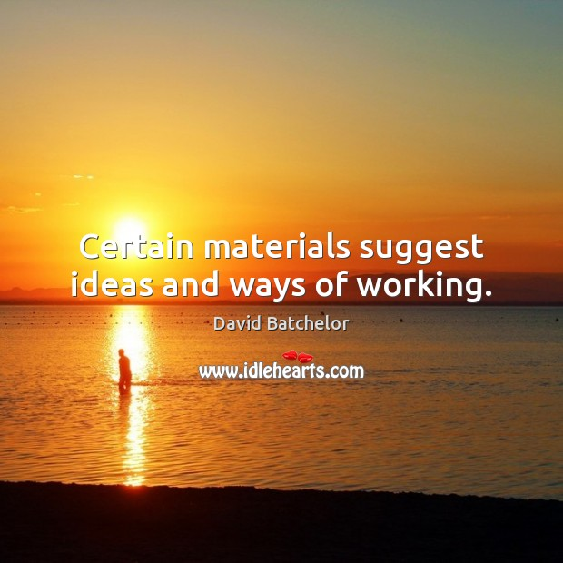 Certain materials suggest ideas and ways of working. David Batchelor Picture Quote