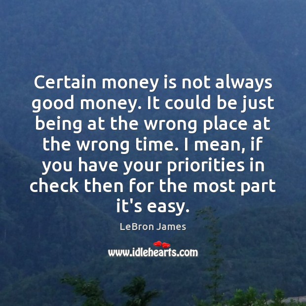 Certain money is not always good money. It could be just being LeBron James Picture Quote