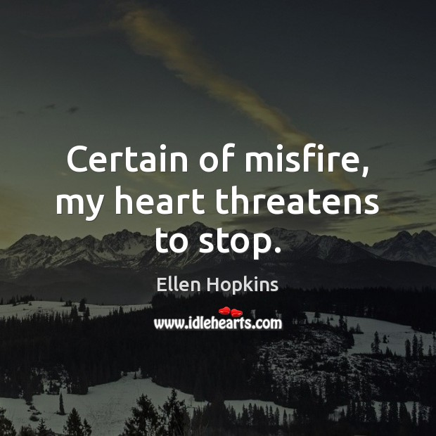 Certain of misfire, my heart threatens to stop. Ellen Hopkins Picture Quote