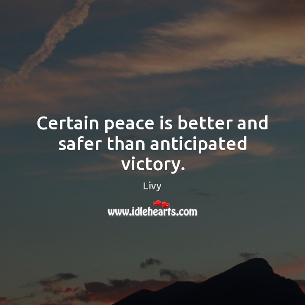Certain peace is better and safer than anticipated victory. Livy Picture Quote