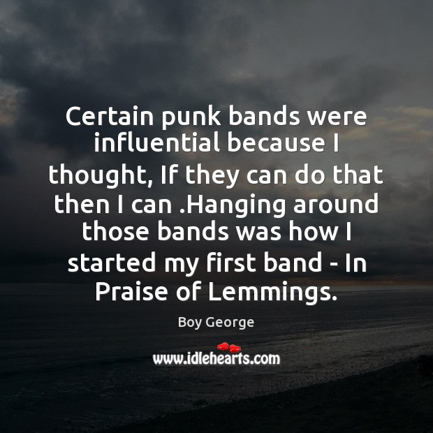 Certain punk bands were influential because I thought, If they can do Boy George Picture Quote