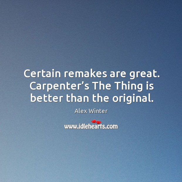 Certain remakes are great. Carpenter's the thing is better than the original. Image