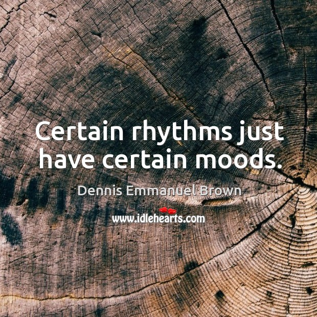 Certain rhythms just have certain moods. Dennis Emmanuel Brown Picture Quote