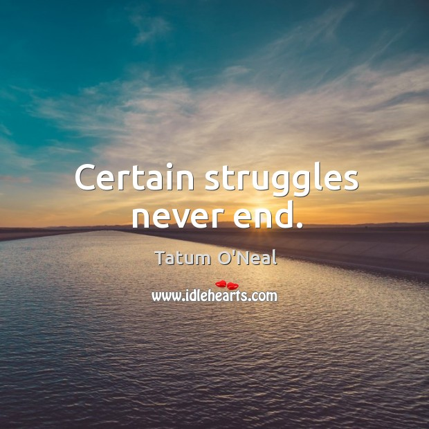 Certain struggles never end. Tatum O'Neal Picture Quote