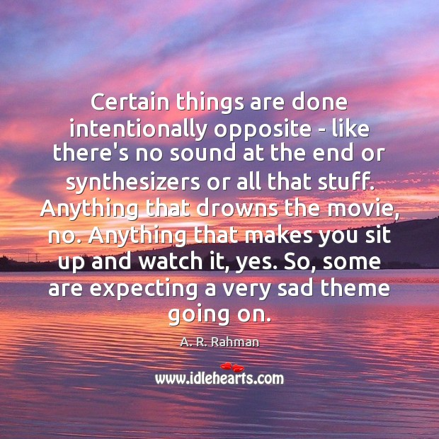 Certain things are done intentionally opposite – like there's no sound at A. R. Rahman Picture Quote