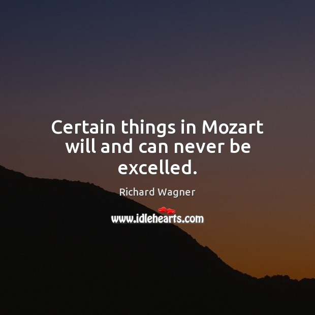 Certain things in Mozart will and can never be excelled. Richard Wagner Picture Quote