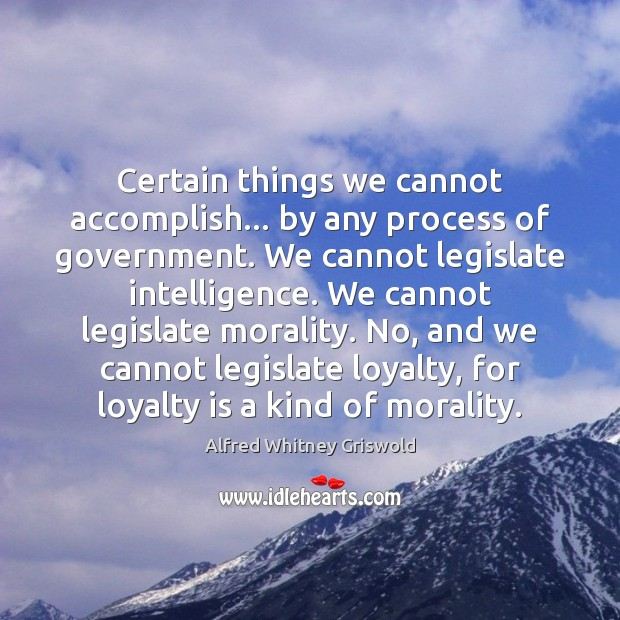 Certain things we cannot accomplish… by any process of government. We cannot Loyalty Quotes Image
