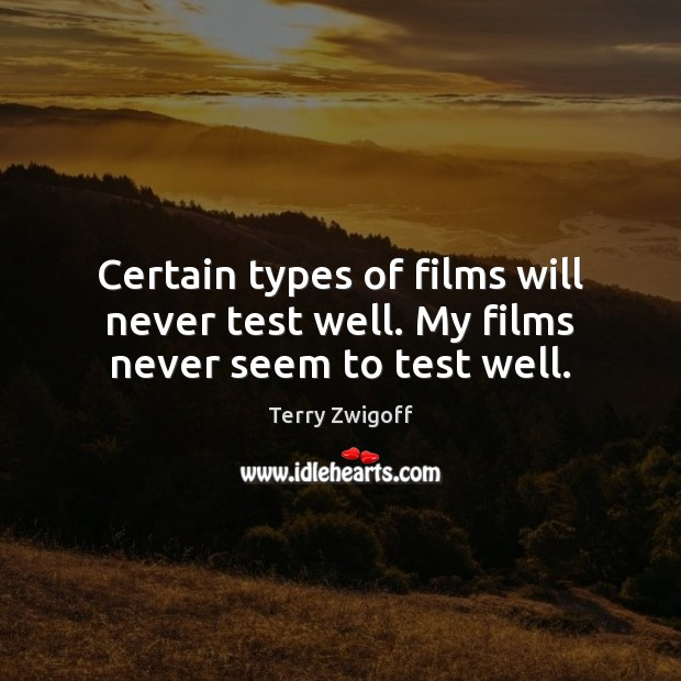 Certain types of films will never test well. My films never seem to test well. Image