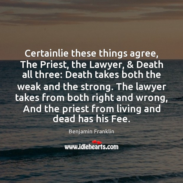 Certainlie these things agree, The Priest, the Lawyer, & Death all three: Death Benjamin Franklin Picture Quote