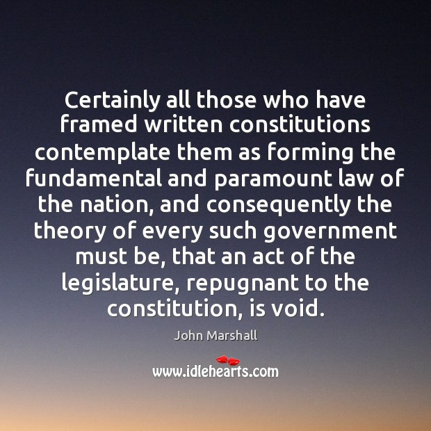 Certainly all those who have framed written constitutions contemplate them as forming John Marshall Picture Quote