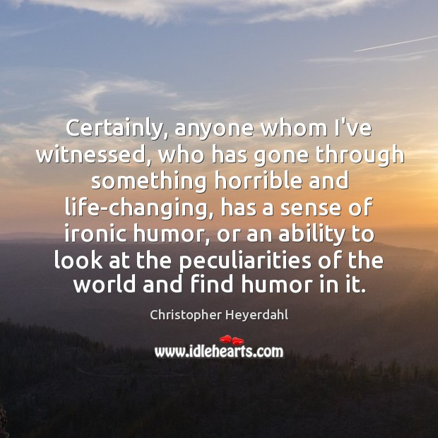 Certainly, anyone whom I've witnessed, who has gone through something horrible and Image