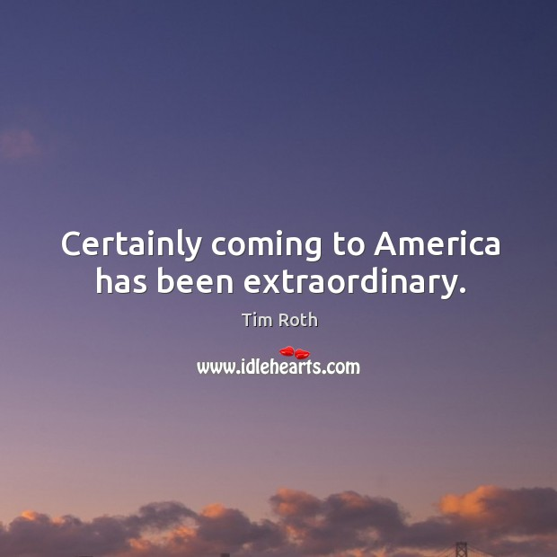 Certainly coming to america has been extraordinary. Image