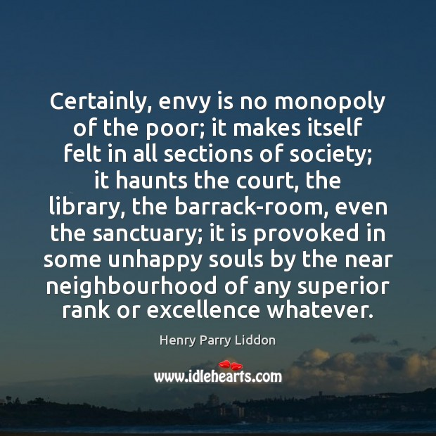 Certainly, envy is no monopoly of the poor; it makes itself felt Envy Quotes Image